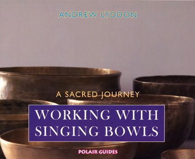 Working with Singing Bowls: A Sacred Journey - Andrew Lyddon
