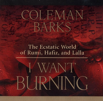 I Want Burning - The Ecstatic World of Rumi, Hafiz & Lalla - Coleman Barks