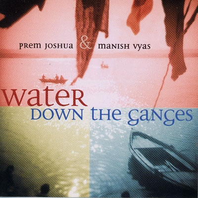 Water Down the Ganges - Prem Joshua & Manish Vyas