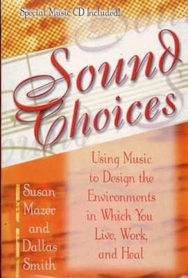 Sound Choices: Using Music to Design the Environments in Which You Live, Work, & Heal - Susan Mazer & Dallas Smith