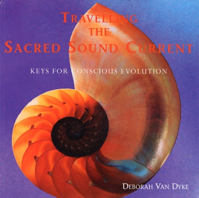 Travelling the Sacred Sound Current: Keys for Conscious Evolution - Deborah Van Dyke