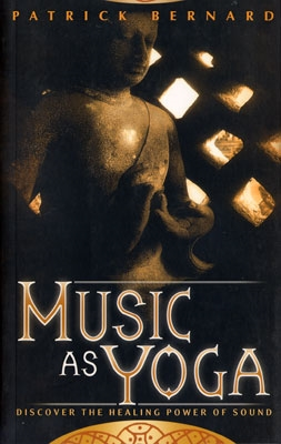 Music as Yoga: Discover the Healing Power of Sound - Patrick Bernard