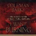 I Want Burning - The Ecstatic World of Rumi, Hafiz and Lalla - Coleman Barks